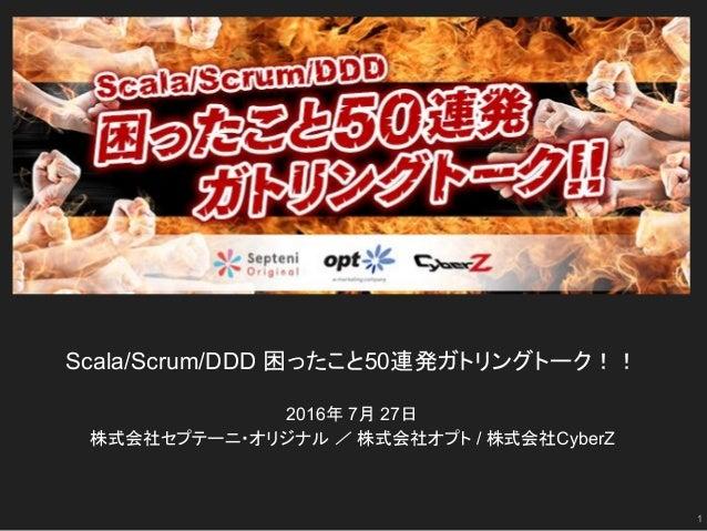 Scala/Scrum/DDD 困ったこと50連発ガトリングトーク!! 2016年 7月 27日 株式会社セプテーニ・オリジナル / 株式会社オプト / 株式会社CyberZ 1