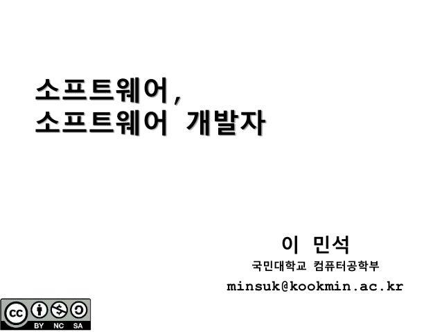 소프트웨어, 소프트웨어 개발자 이 민석 국민대학교 컴퓨터공학부 minsuk@kookmin.ac.kr
