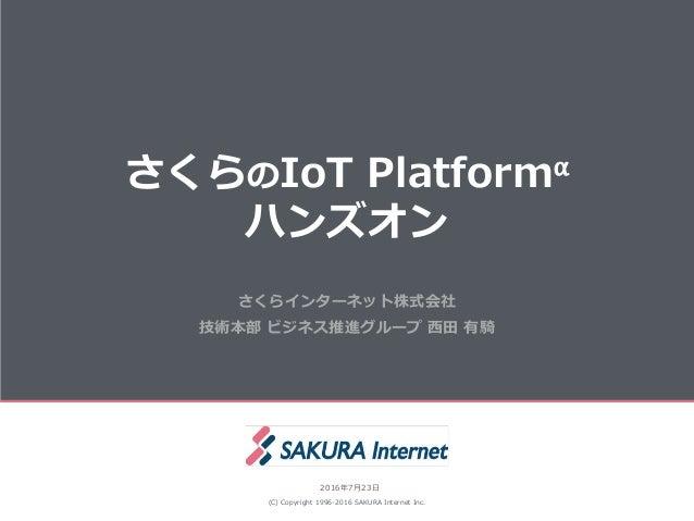 さくらのIoT Platformα ハンズオン (C) Copyright 1996-2016 SAKURA Internet Inc. 2016年7月23日 さくらインターネット株式会社 技術本部 ビジネス推進グループ 西田 有騎