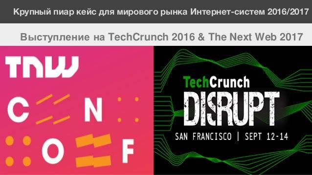 Крупный пиар кейс для мирового рынка Интернет-систем 2016/2017 Выступление на TechCrunch 2016 & The Next Web 2017