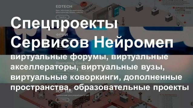 Спецпроекты Сервисов Нейромеп виртуальные форумы, виртуальные акселлераторы, виртуальные вузы, виртуальные коворкинги, доп...