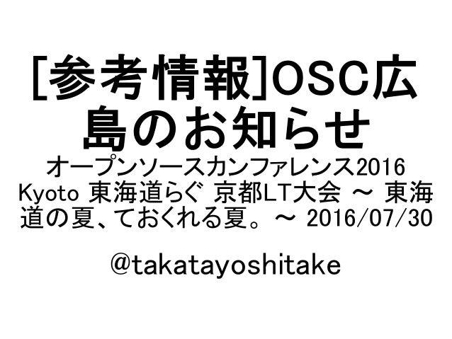 [参考情報]OSC広 島のお知らせ オープンソースカンファレンス2016 Kyoto 東海道らぐ 京都LT大会 ~ 東海 道の夏、ておくれる夏。 ~ 2016/07/30 @takatayoshitake