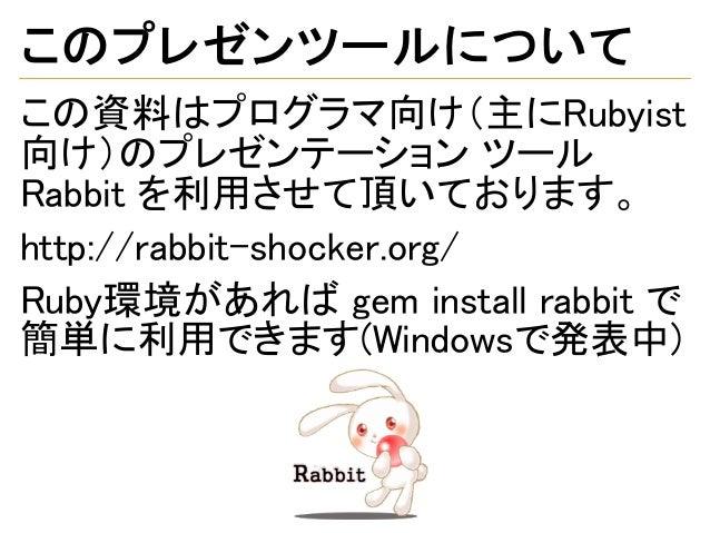 このプレゼンツールについて この資料はプログラマ向け(主にRubyist 向け)のプレゼンテーション ツール Rabbit を利用させて頂いております。 http://rabbit-shocker.org/ Ruby環境があれば gem ins...