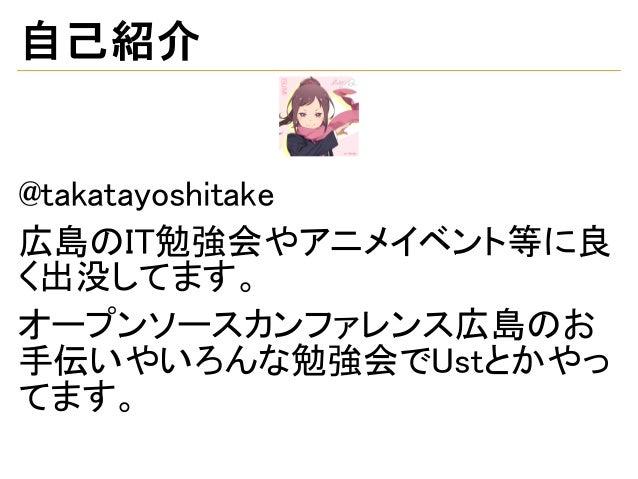 自己紹介 @takatayoshitake 広島のIT勉強会やアニメイベント等に良 く出没してます。 オープンソースカンファレンス広島のお 手伝いやいろんな勉強会でUstとかやっ てます。