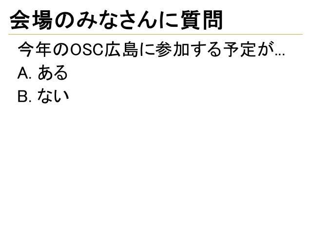 会場のみなさんに質問 今年のOSC広島に参加する予定が... A. ある B. ない