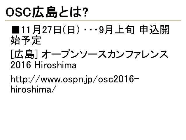 OSC広島とは? ■11月27日(日) ・・・9月上旬 申込開 始予定 [広島] オープンソースカンファレンス 2016 Hiroshima http://www.ospn.jp/osc2016- hiroshima/