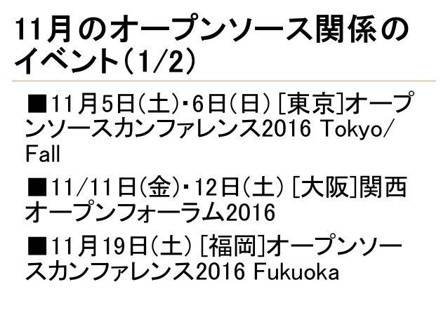 11月のオープンソース関係の イベント(1/2) ■11月5日(土)・6日(日) [東京]オープ ンソースカンファレンス2016 Tokyo/ Fall ■11/11日(金)・12日(土) [大阪]関西 オープンフォーラム2016 ■11月19...