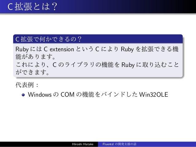 C拡張とは? C 拡張で何かできるの? Ruby には C extension という C により Ruby を拡張できる機 能があります。 これにより、C のライブラリの機能を Ruby に取り込むこと ができます。 代表例: Windows...