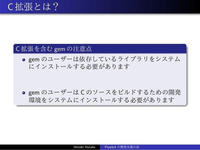 C拡張とは? C 拡張を含む gem の注意点 gem のユーザーは依存しているライブラリをシステム にインストールする必要があります gem のユーザーは C のソースをビルドするための開発 環境をシステムにインストールする必要があります H...