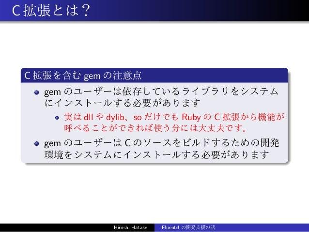 C拡張とは? C 拡張を含む gem の注意点 gem のユーザーは依存しているライブラリをシステム にインストールする必要があります 実は dll や dylib、so だけでも Ruby の C 拡張から機能が 呼べることができれば使う分に...