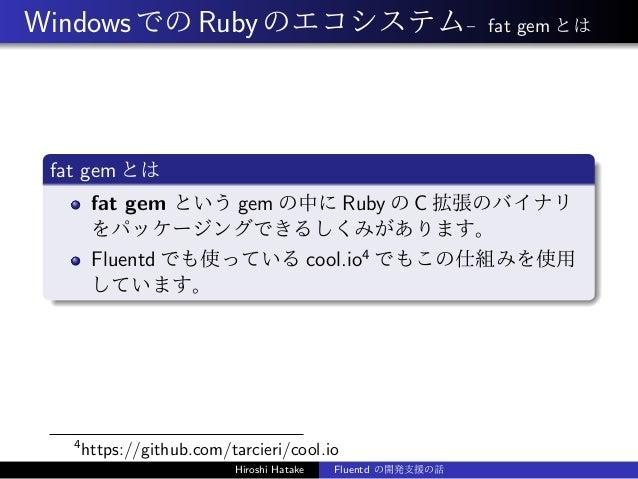 WindowsでのRubyのエコシステム– fat gem とは fat gem とは fat gem という gem の中に Ruby の C 拡張のバイナリ をパッケージングできるしくみがあります。 Fluentd でも使っている cool...