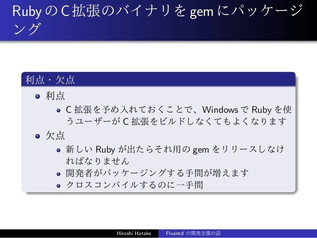 RubyのC拡張のバイナリをgemにパッケージ ング 利点・欠点 利点 C 拡張を予め入れておくことで、Windows で Ruby を使 うユーザーが C 拡張をビルドしなくてもよくなります 欠点 新しい Ruby が出たらそれ用の gem ...