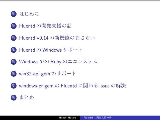 1 はじめに 2 Fluentd の開発支援の話 3 Fluentd v0.14 の新機能のおさらい 4 Fluentd の Windows サポート 5 Windows での Ruby のエコシステム 6 win32-api gem のサポー...