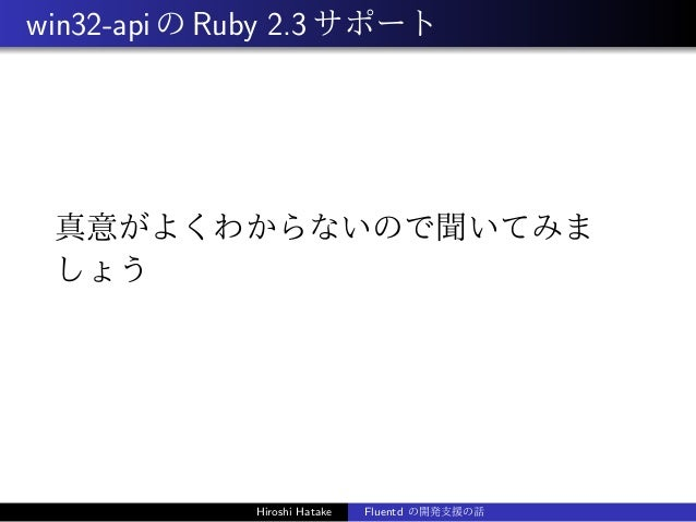 win32-apiのRuby 2.3サポート 真意がよくわからないので聞いてみま しょう Hiroshi Hatake Fluentd の開発支援の話