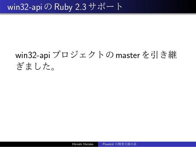win32-apiのRuby 2.3サポート win32-apiプロジェクトのmasterを引き継 ぎました。 Hiroshi Hatake Fluentd の開発支援の話