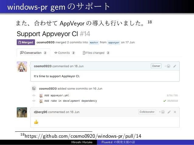windows-pr gemのサポート また、合わせて AppVeyor の導入も行いました。18 18 https://github.com/cosmo0920/windows-pr/pull/14 Hiroshi Hatake Fluent...