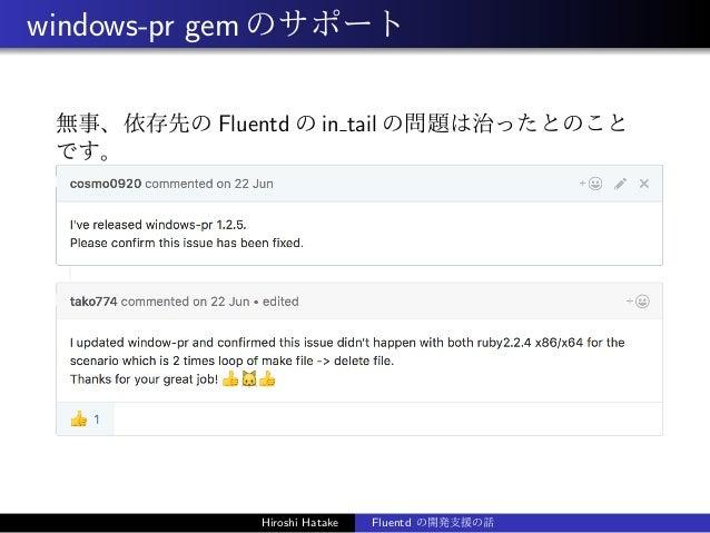 windows-pr gemのサポート 無事、依存先の Fluentd の in tail の問題は治ったとのこと です。 Hiroshi Hatake Fluentd の開発支援の話