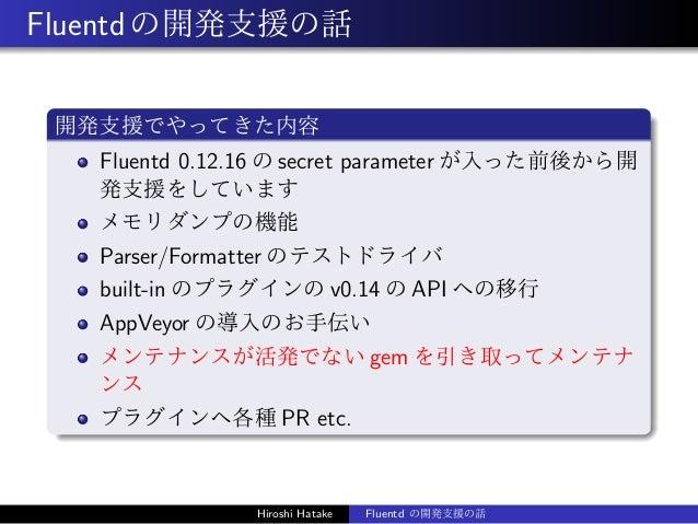 Fluentdの開発支援の話 開発支援でやってきた内容 Fluentd 0.12.16 の secret parameter が入った前後から開 発支援をしています メモリダンプの機能 Parser/Formatter のテストドライバ bui...