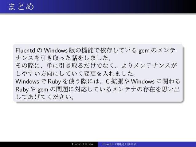 まとめ Fluentd の Windows 版の機能で依存している gem のメンテ ナンスを引き取った話をしました。 その際に、単に引き取るだけでなく、よりメンテナンスが しやすい方向にしていく変更を入れました。 Windows で Ruby...