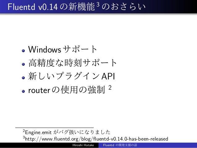 Fluentd v0.14の新機能3 のおさらい Windowsサポート 高精度な時刻サポート 新しいプラグインAPI routerの使用の強制 2 2 Engine.emit がバグ扱いになりました 3 http://www.fluentd.o...