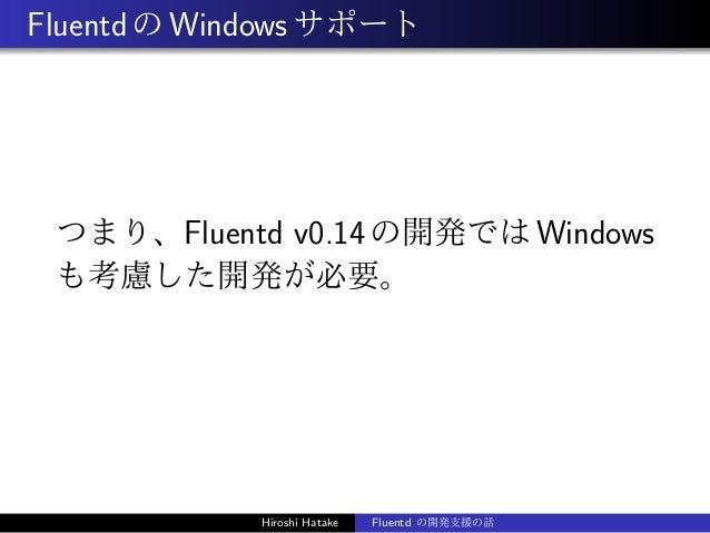 FluentdのWindowsサポート つまり、Fluentd v0.14の開発ではWindows も考慮した開発が必要。 Hiroshi Hatake Fluentd の開発支援の話
