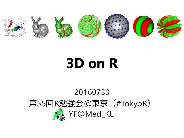 3D on R 20160730 第55回R勉強会@東京(#TokyoR) YF@Med_KU