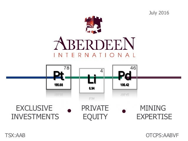 TSX:AAB July 2016 OTCPS:AABVF EXCLUSIVE INVESTMENTS PRIVATE EQUITY MINING EXPERTISE Li 6.94 Li 6.94 Pd 106.42 Pd 106.42 Pt...