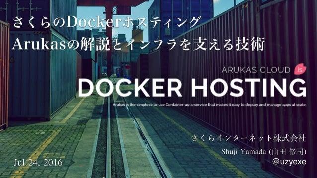 さくらのDockerホスティング Arukasの解説とインフラを支える技術 ShujiYamada(山田修司) @uzyexeJul24,2016
