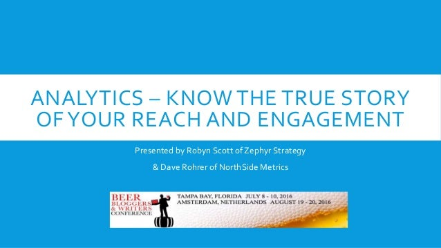 ANALYTICS – KNOW THE TRUE STORY OF YOUR REACH AND ENGAGEMENT Presented by Robyn Scott of Zephyr Strategy & Dave Rohrer of ...