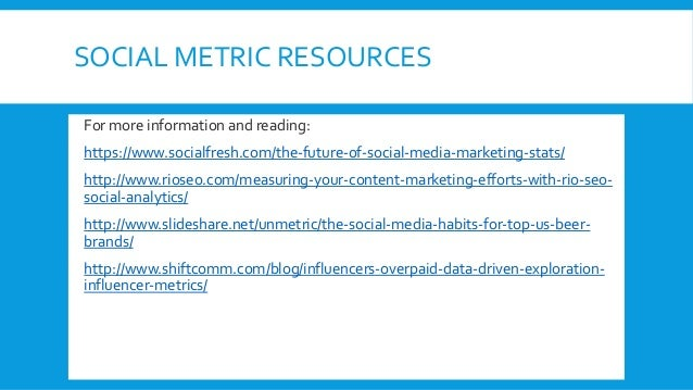 SOCIAL METRIC RESOURCES  For more information and reading: • https://www.socialfresh.com/the-future-of-social-media-marke...