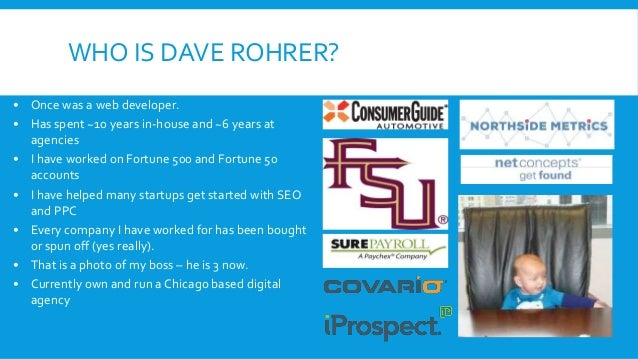 WHO IS DAVE ROHRER? • Once was a web developer. • Has spent ~10 years in-house and ~6 years at agencies • I have worked on...
