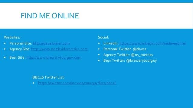 FIND ME ONLINE Websites: • Personal Site: http://daverohrer.com • Agency Site: http://www.northsidemetrics.com • Beer Site...