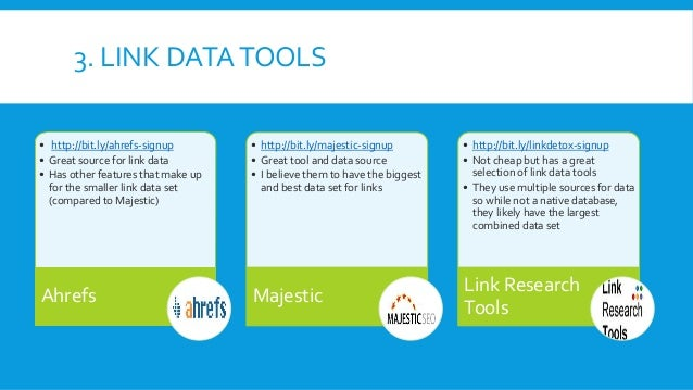 3. LINK DATATOOLS • http://bit.ly/ahrefs-signup • Great source for link data • Has other features that make up for the sma...