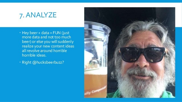 7. ANALYZE  Hey beer + data = FUN (just more data and not too much beer) or else you will suddenly realize your new conte...