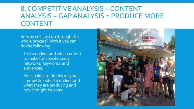 8. COMPETITIVE ANALYSIS + CONTENT ANALYSIS + GAP ANALYSIS = PRODUCE MORE CONTENT So why did I just go through this whole p...