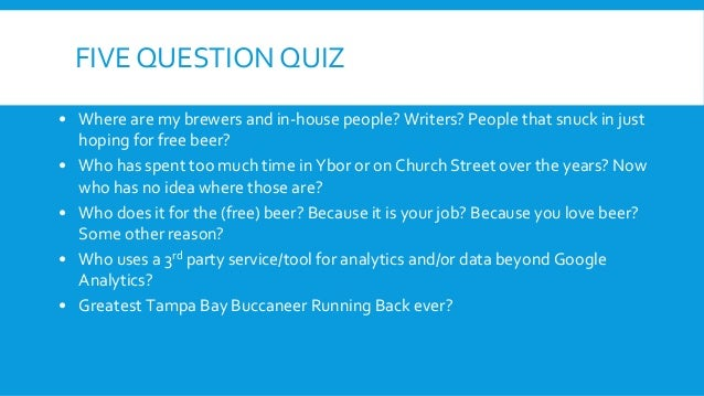 FIVE QUESTION QUIZ • Where are my brewers and in-house people? Writers? People that snuck in just hoping for free beer? • ...