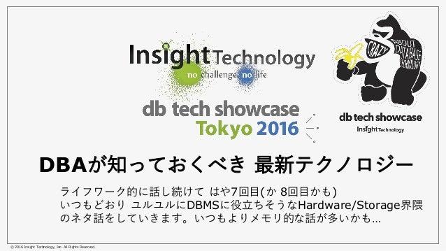 © 2016 Insight Technology, Inc. All Rights Reserved. DBAが知っておくべき 最新テクノロジー ライフワーク的に話し続けて はや7回目(か 8回目かも) いつもどおり ユルユルにDBMSに役立...