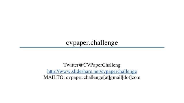 cvpaper.challenge Twitter@CVPaperChalleng http://www.slideshare.net/cvpaperchallenge MAILTO: cvpaper.challenge[at]gmail[do...