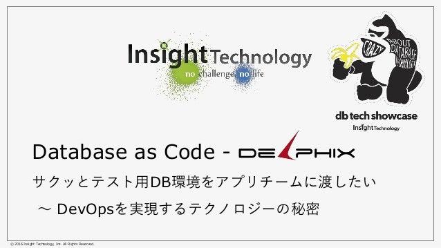 © 2016 Insight Technology, Inc. All Rights Reserved. Database as Code - サクッとテスト用DB環境をアプリチームに渡したい 〜 DevOpsを実現するテクノロジーの秘密