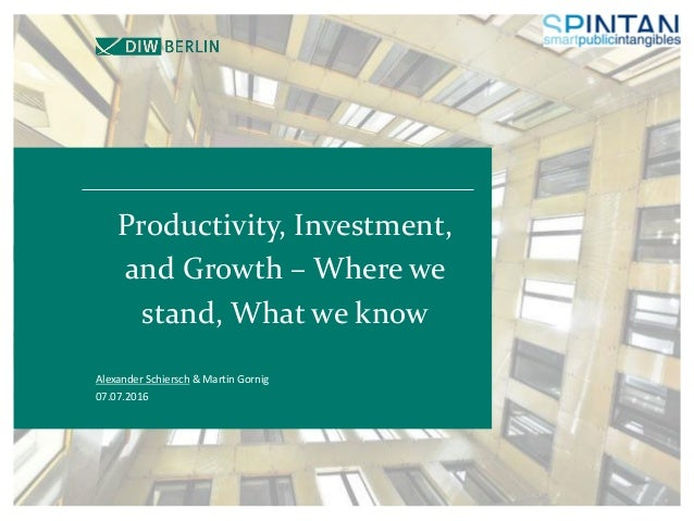 Productivity, Investment, and Growth – Where we stand, What we know Alexander Schiersch & Martin Gornig 07.07.2016