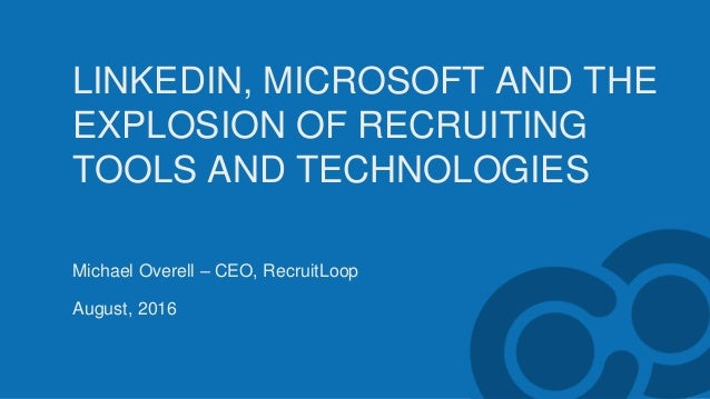 LINKEDIN, MICROSOFT AND THE EXPLOSION OF RECRUITING TOOLS AND TECHNOLOGIES Michael Overell – CEO, RecruitLoop August, 2016