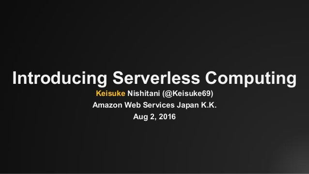Introducing Serverless Computing Keisuke Nishitani (@Keisuke69) Amazon Web Services Japan K.K. Aug 2, 2016