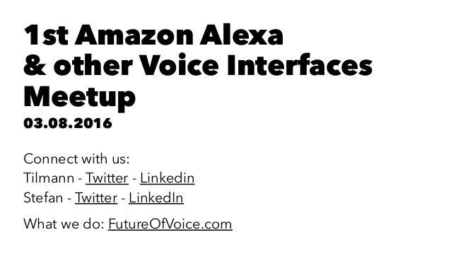 1st Amazon Alexa & other Voice Interfaces Meetup 03.08.2016 Connect with us: Tilmann - Twitter - Linkedin Stefan - Twitter...