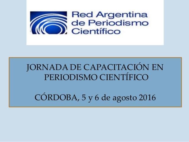 JORNADA DE CAPACITACIÓN EN PERIODISMO CIENTÍFICO CÓRDOBA, 5 y 6 de agosto 2016