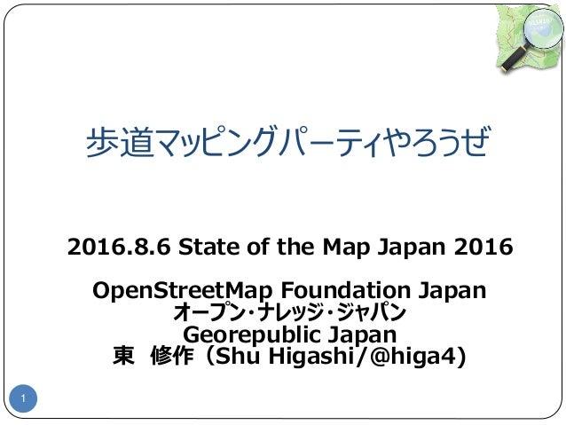 歩道マッピングパーティやろうぜ 1 2016.8.6 State of the Map Japan 2016 OpenStreetMap Foundation Japan オープン・ナレッジ・ジャパン Georepublic Japan 東 修...