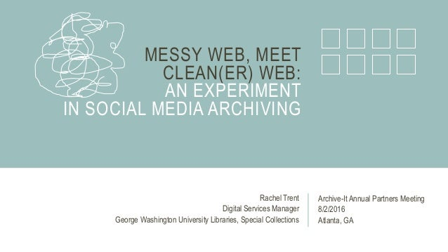 MESSY WEB, MEET CLEAN(ER) WEB: AN EXPERIMENT IN SOCIAL MEDIA ARCHIVING Archive-It Annual Partners Meeting 8/2/2016 Atlanta...