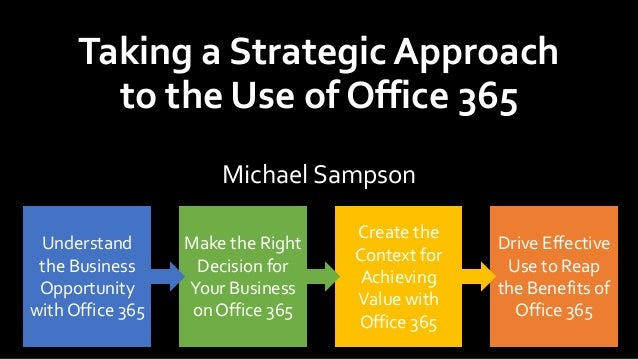 Taking a Strategic Approach to the Use of Office 365 Michael Sampson Understand the Business Opportunity with Office 365 M...