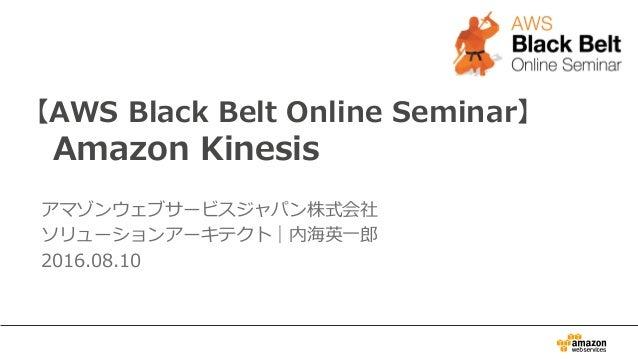【AWS Black Belt Online Seminar】 Amazon Kinesis アマゾンウェブサービスジャパン株式会社 ソリューションアーキテクト|内海英⼀一郎郎 2016.08.10