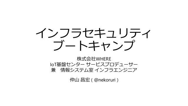 インフラセキュリティ ブートキャンプ 株式会社WHERE IoT基盤センター サービスプロデューサー 兼 情報システム室 インフラエンジニア 仲山 昌宏 ( @nekoruri )