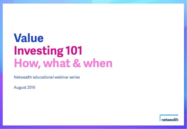 Netwealth educational webinar series August 2016 Value Investing 101 How, what & when